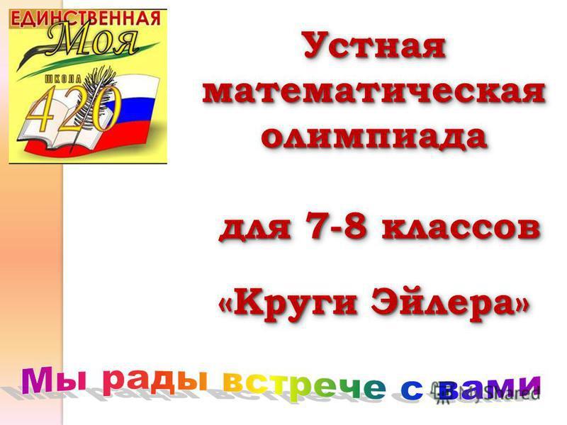 Устная математическая олимпиада для 7-8 классов для 7-8 классов «Круги Эйлера» Устная математическая олимпиада для 7-8 классов для 7-8 классов «Круги Эйлера»