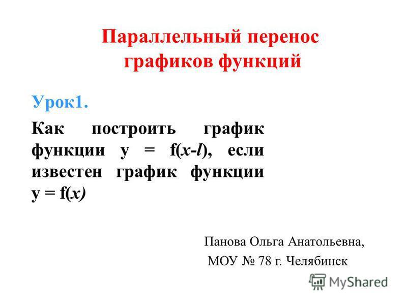 Урок 1. Как построить график функции y = f(x-l), если известен график функции y = f(x) Панова Ольга Анатольевна, МОУ 78 г. Челябинск Параллельный перенос графиков функций