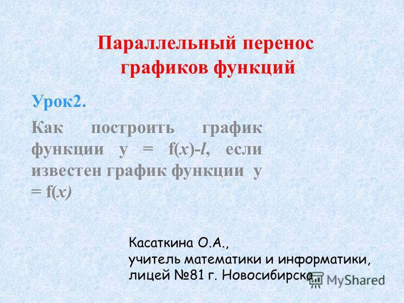 Параллельный перенос графиков функций Урок 2. Как построить график функции y = f(x)-l, если известен график функции y = f(x) Касаткина О.А., учитель математики и информатики, лицей 81 г. Новосибирска