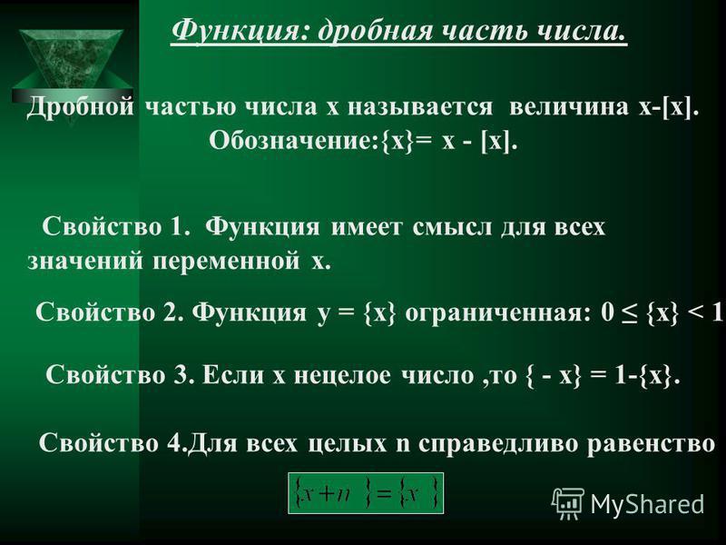 Функция: дробная часть числа. Дробной частью числа x называется величина x-[x]. Обозначение:{x}= x - [x]. Свойство 1. Функция имеет смысл для всех значений переменной x. Свойство 2. Функция y = {x} ограниченная: 0 {x} < 1. Свойство 3. Если x нецелое