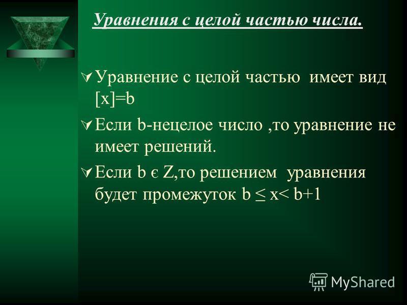Уравнения с целой частью числа. Уравнение с целой частью имеет вид [x]=b Если b-нецелое число,то уравнение не имеет решений. Если b є Z,то решением уравнения будет промежуток b x< b+1