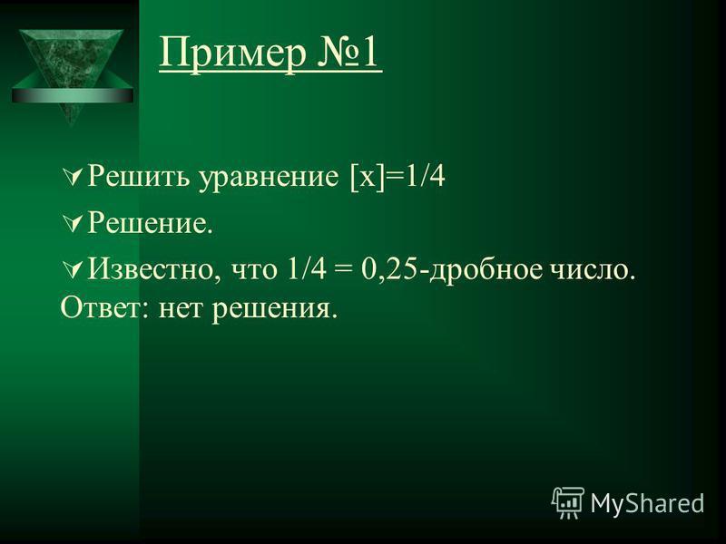 Пример 1 Решить уравнение [x]=1/4 Решение. Известно, что 1/4 = 0,25-дробное число. Ответ: нет решения.