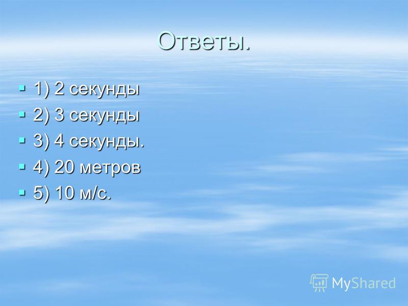 Ответы. 1) 2 секунды 1) 2 секунды 2) 3 секунды 2) 3 секунды 3) 4 секунды. 3) 4 секунды. 4) 20 метров 4) 20 метров 5) 10 м/с. 5) 10 м/с.