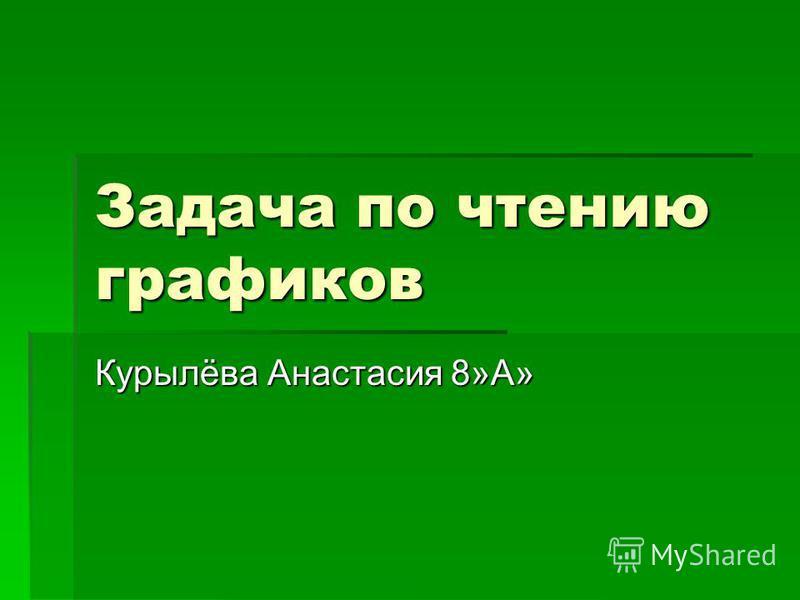 Задача по чтению графиков Курылёва Анастасия 8»А»