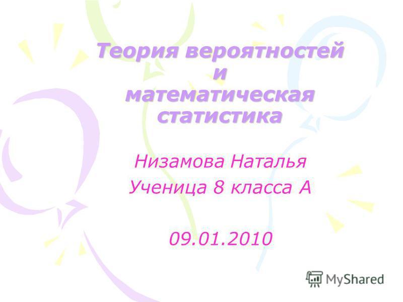 Теория вероятностей и математическая статистика Низамова Наталья Ученица 8 класса А 09.01.2010