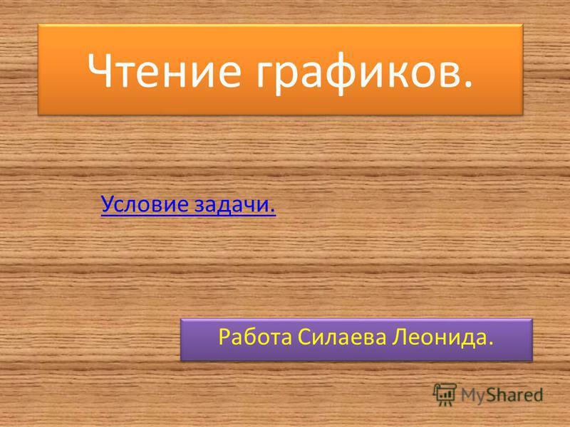 Чтение графиков. Работа Силаева Леонида. Условие задачи.