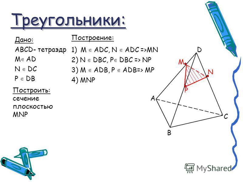 Треугольники: Треугольники: Дано: ABCD- тетраэдр М AD N DC P DB Построить: сечение плоскостью MNP Построение: 1)M ADC, N ADC =>MN M N P 2) N DBC, P DBC => NP 3) M ADB, P ADB=> MP 4) MNP A D C B