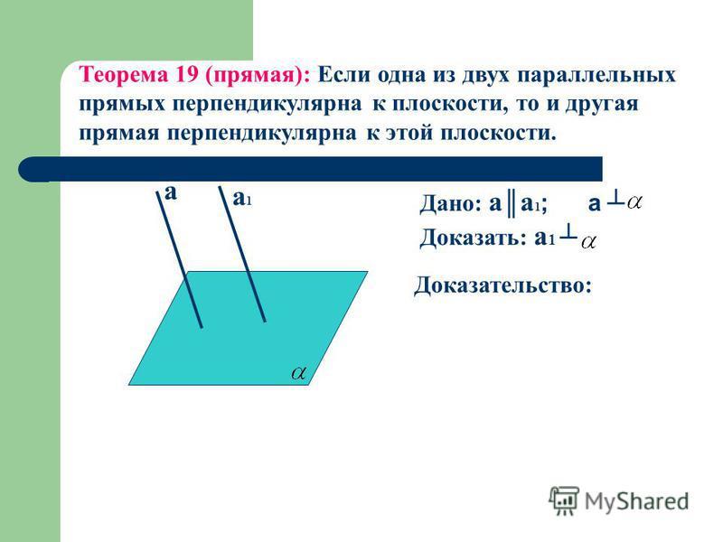 а а 1 а 1 Теорема 19 (прямая): Если одна из двух параллельных прямых перпендикулярна к плоскости, то и другая прямая перпендикулярна к этой плоскости. Доказательство: Дано: a а 1 ; a Доказать: a 1