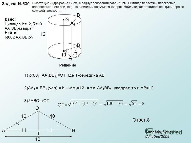 Задача 530 Высота цилиндра равна 12 см, а радиус основания равен 10 см. Цилиндр пересечен плоскостью, параллельной его оси, так, что в сечении получился квадрат. Найдите расстояние от оси цилиндра до секущей плоскости. Дано: Цилиндр, h=12, R=10 АА 1