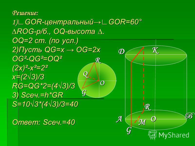 Решение: 1)GOR-центральныйGOR=60° ROG-р/б., OQ-высота. OQ=2 cm. (по усл.) 2)Пусть QG=x OG=2x OG²-QG²=OQ² (2x)²-x²=2² x=(23)/3 RG=QG*2=(43)/3 3) Sсеч.=h*GR S=103*(43)/3=40 Ответ: Sсеч.=40 A B D O M K G R O G R Q