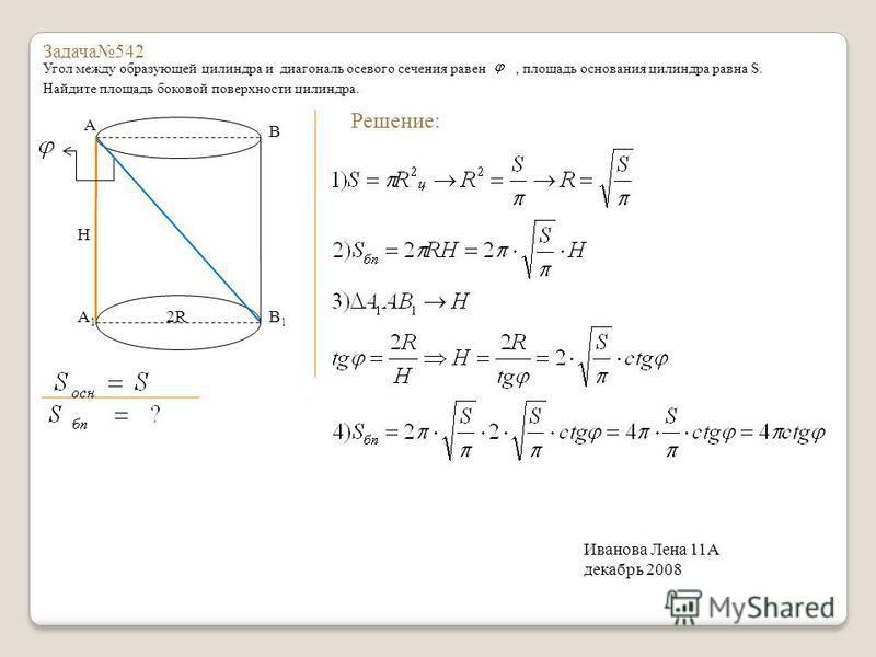 Задача 542 Угол между образующей цилиндра и диагональ осевого сечения равен, площадь основания цилиндра равна S. Найдите площадь боковой поверхности цилиндра. A B A1A1 B1B1 2R H Решение: Иванова Лена 11А декабрь 2008