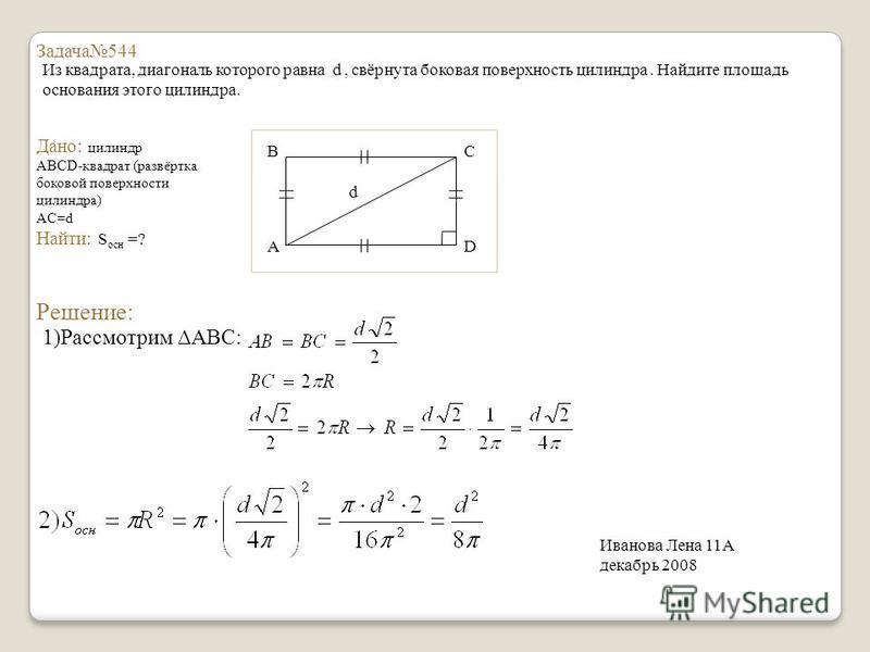Задача 544 Из квадрата, диагональ которого равна d, свёрнута боковая поверхность цилиндра. Найдите площадь основания этого цилиндра. Дано: цилиндр ABCD-квадрат (развёртка боковой поверхности цилиндра) AC=d Найти: S осн =? B A С D d Решение: 1)Рассмот