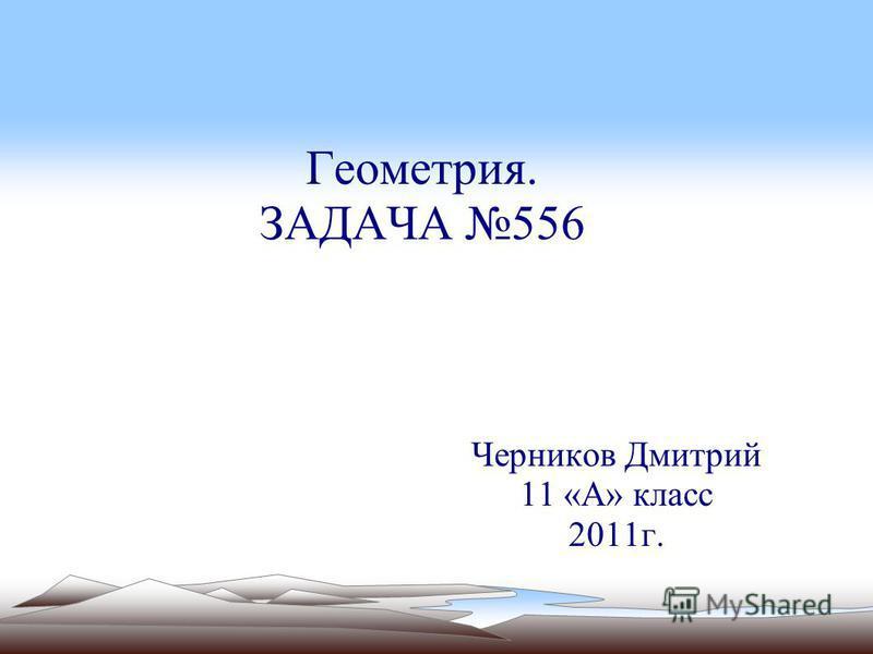Геометрия. ЗАДАЧА 556 Черников Дмитрий 11 «А» класс 2011 г.