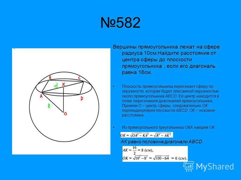 Вершины прямоугольника лежат на сфере радиуса 10 см.Найдите расстояние от центра сферы до плоскости прямоугольника, если его диагональ равна 16 см. Плоскость прямоугольника пересекает сферу по окружности, которая будет описанной окружностью около пря