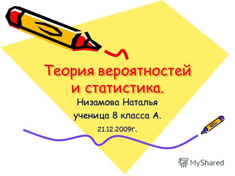 Теория вероятностей и статистика. Низамова Наталья ученица 8 класса A. 21.12.2009 г.