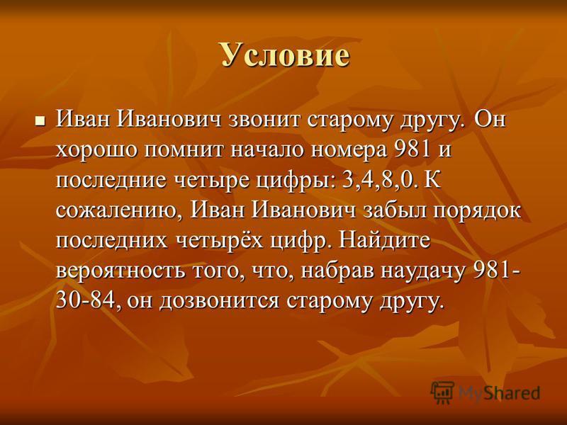 Условие Иван Иванович звонит старому другу. Он хорошо помнит начало номера 981 и последние четыре цифры: 3,4,8,0. К сожалению, Иван Иванович забыл порядок последних четырёх цифр. Найдите вероятность того, что, набрав наудачу 981- 30-84, он дозвонится