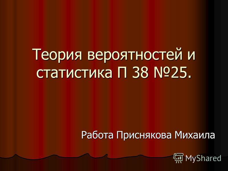 Теория вероятностей и статистика П 38 25. Работа Приснякова Михаила