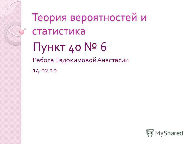 Теория вероятностей и статистика Пункт 40 6 Работа Евдокимовой Анастасии 14.02.10