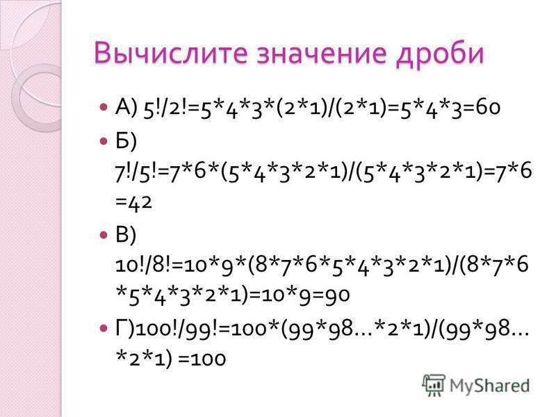 Вычислите значение дроби А ) 5!/2!=5*4*3*(2*1)/(2*1)=5*4*3=60 Б ) 7!/5!=7*6*(5*4*3*2*1)/(5*4*3*2*1)=7*6 =42 В ) 10!/8!=10*9*(8*7*6*5*4*3*2*1)/(8*7*6 *5*4*3*2*1)=10*9=90 Г )100!/99!=100*(99*98…*2*1)/(99*98… *2*1) =100