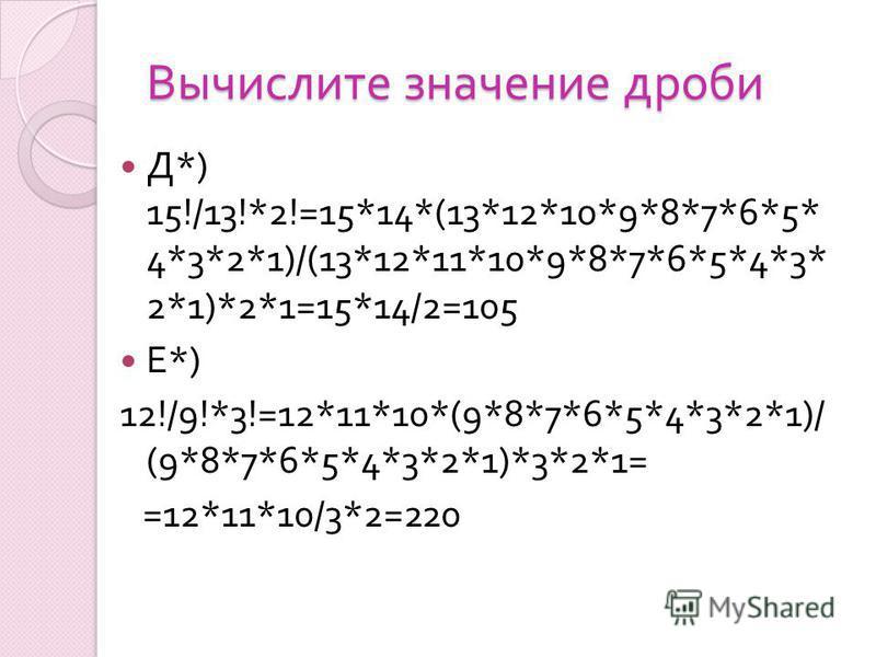 Вычислите значение дроби Д *) 15!/13!*2!=15*14*(13*12*10*9*8*7*6*5* 4*3*2*1)/(13*12*11*10*9*8*7*6*5*4*3* 2*1)*2*1=15*14/2=105 Е *) 12!/9!*3!=12*11*10*(9*8*7*6*5*4*3*2*1)/ (9*8*7*6*5*4*3*2*1)*3*2*1= =12*11*10/3*2=220