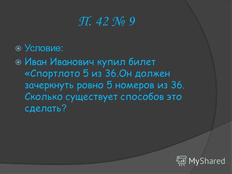 П. 42 9 Условие: Иван Иванович купил билет «Спортлото 5 из 36. Он должен зачеркнуть ровно 5 номеров из 36. Сколько существует способов это сделать ?