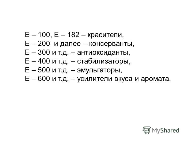 Е – 100, Е – 182 – красители, Е – 200 и далее – консерванты, Е – 300 и т.д. – антиоксиданты, Е – 400 и т.д. – стабилизаторы, Е – 500 и т.д. – эмульгаторы, Е – 600 и т.д. – усилители вкуса и аромата.
