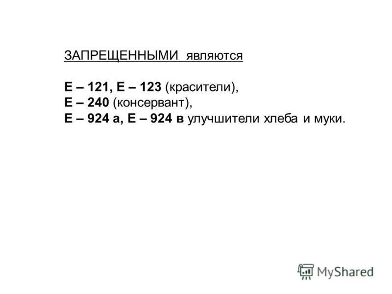 ЗАПРЕЩЕННЫМИ являются Е – 121, Е – 123 (красители), Е – 240 (консервант), Е – 924 а, Е – 924 в улучшители хлеба и муки.
