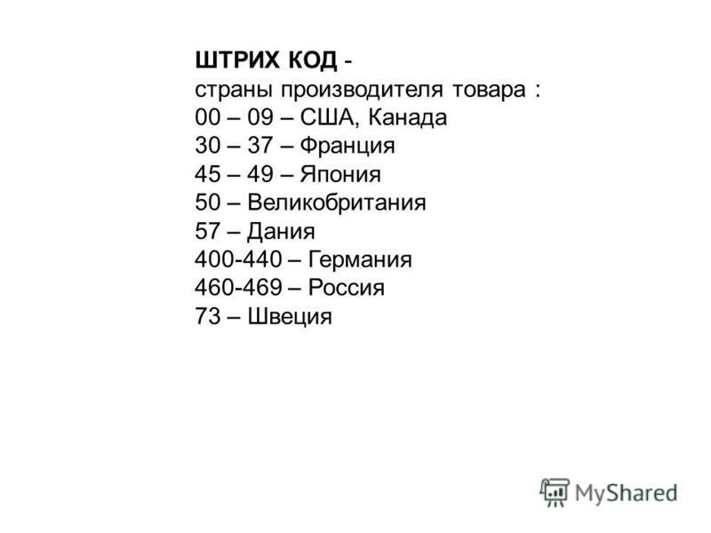 ШТРИХ КОД - страны производителя товара : 00 – 09 – США, Канада 30 – 37 – Франция 45 – 49 – Япония 50 – Великобритания 57 – Дания 400-440 – Германия 460-469 – Россия 73 – Швеция