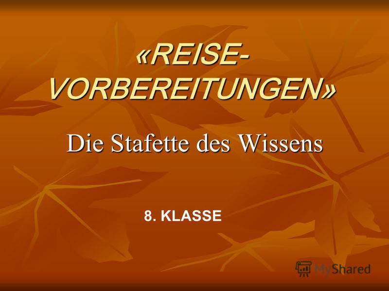 «REISE- VORBEREITUNGEN» Die Stafette des Wissens 8. KLASSE