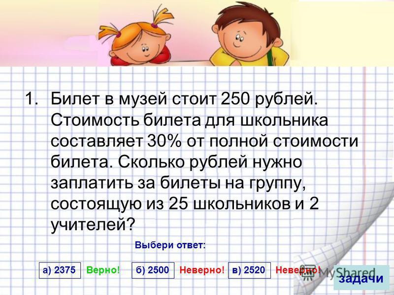 Билет в музей стоит 250 рублей стоимость билета для школьника составляет 30 где можно купить билеты на концерт кдк