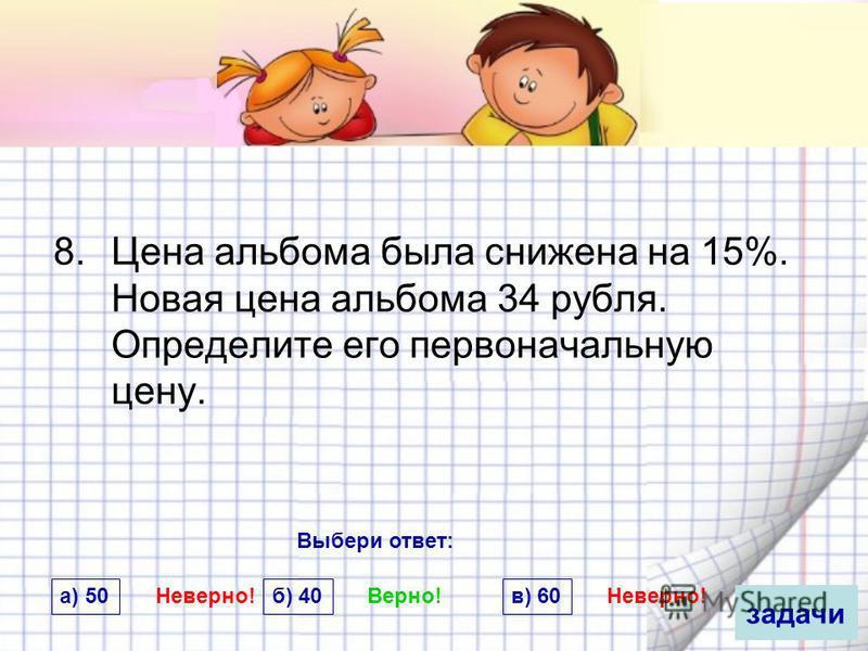8. Цена альбома была снижена на 15%. Новая цена альбома 34 рубля. Определите его первоначальную цену. задачи б) 40 Верно! а) 50 Неверно! в) 60 Неверно! Выбери ответ: