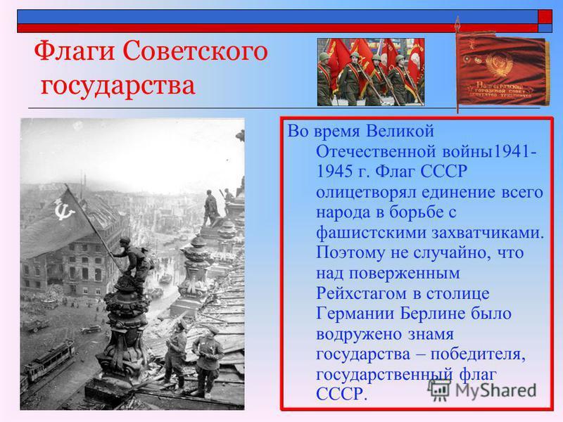 Флаги Советского государства Во время Великой Отечественной войны 1941- 1945 г. Флаг СССР олицетворял единение всего народа в борьбе с фашистскими захватчиками. Поэтому не случайно, что над поверженным Рейхстагом в столице Германии Берлине было водру