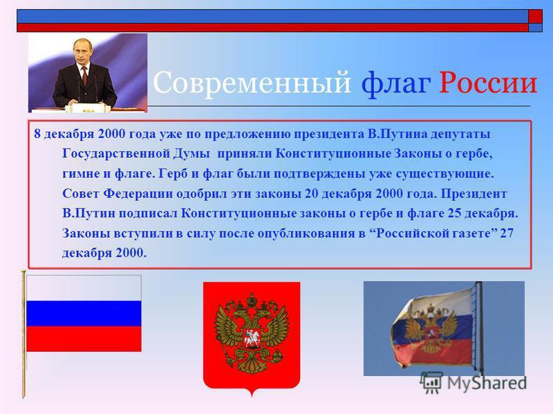 Современный флаг России 8 декабря 2000 года уже по предложению президента В.Путина депутаты Государственной Думы приняли Конституционные Законы о гербе, гимне и флаге. Герб и флаг были подтверждены уже существующие. Совет Федерации одобрил эти законы