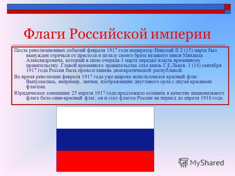 Флаги Российской империи После революционных событий февраля 1917 года император Николай II 2 (15) марта был вынужден отречься от престола в пользу своего брата великого князя Михаила Александровича, который в свою очередь 3 марта передал власть врем