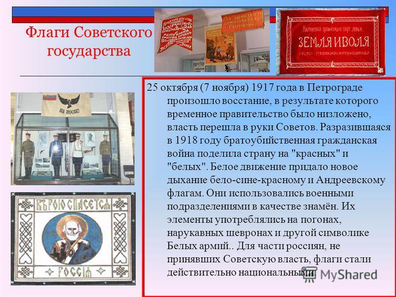 Флаги Советского государства 25 октября (7 ноября) 1917 года в Петрограде произошло восстание, в результате которого временное правительство было низложено, власть перешла в руки Советов. Разразившаяся в 1918 году братоубийственная гражданская война
