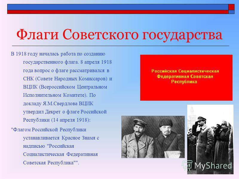 Флаги Советского государства В 1918 году началась работа по созданию государственного флага. 8 апреля 1918 года вопрос о флаге рассматривался в СНК (Совете Народных Комиссаров) и ВЦИК (Всероссийском Центральном Исполнительном Комитете). По докладу Я.