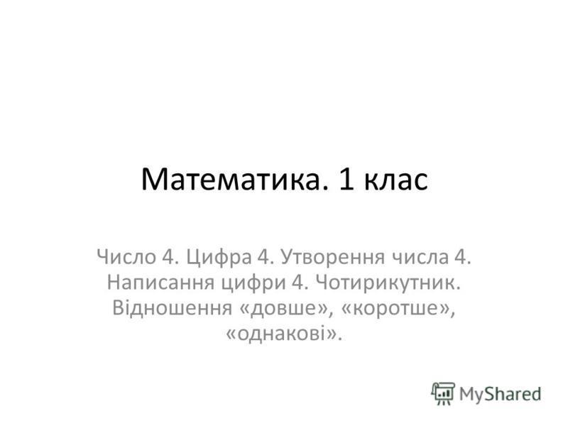 Математика. 1 клас Число 4. Цифра 4. Утворення числа 4. Написання цифри 4. Чотирикутник. Відношення «довше», «коротше», «однакові».
