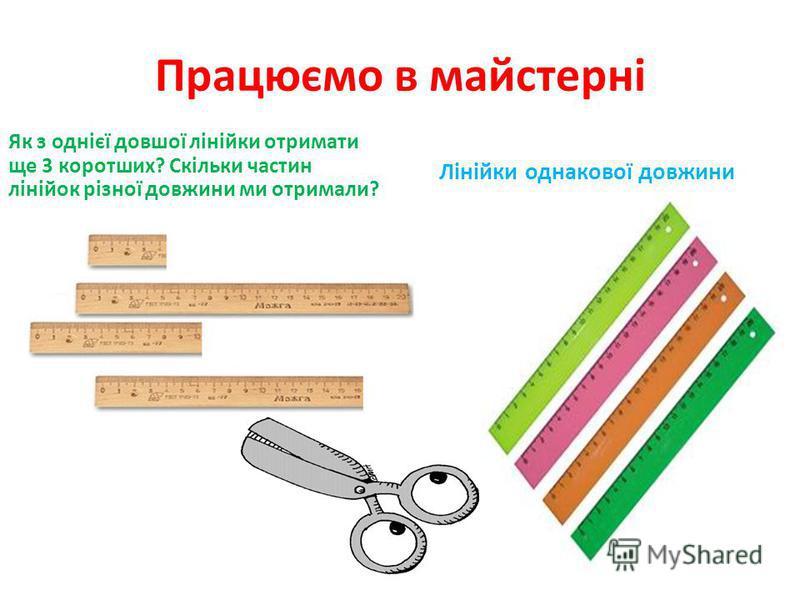 Працюємо в майстерні Як з однієї довшої лінійки отримати ще 3 коротших? Скільки частин лінійок різної довжини ми отримали? Лінійки однакової довжини