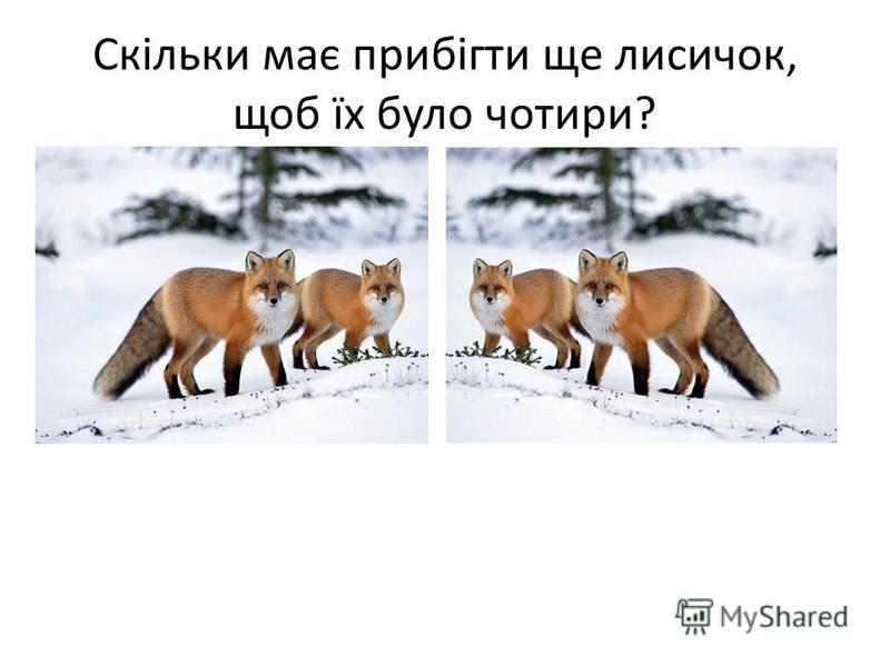 Скільки має прибігти ще лисичок, щоб їх було чотири?