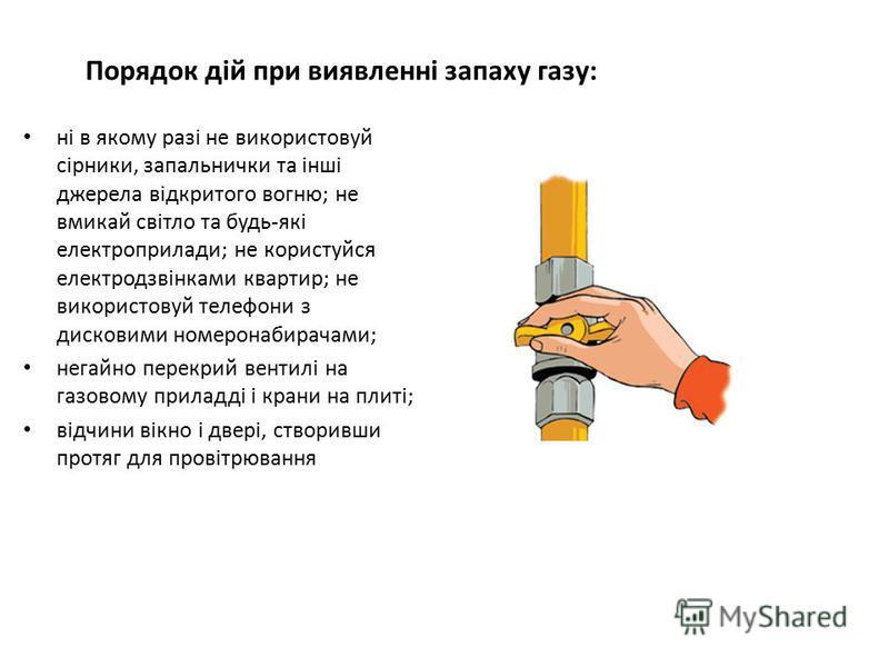 Порядок дій при виявленні запаху газу: ні в якому разі не використовуй сірники, запальнички та інші джерела відкритого вогню; не вмикай світло та будь-які електроприлади; не користуйся електродзвінками квартир; не використовуй телефони з дисковими но