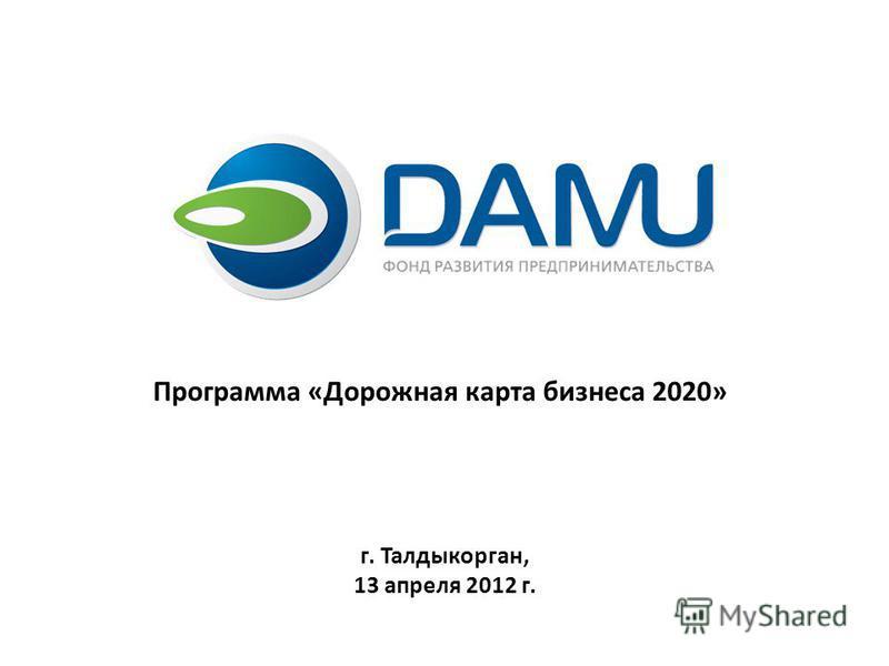 Программа «Дорожная карта бизнеса 2020» г. Талдыкорган, 13 апреля 2012 г.