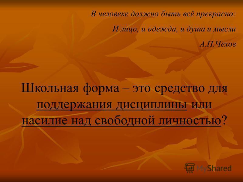 В человеке должно быть всё прекрасно: И лицо, и одежда, и душа и мысли А.П.Чехов Школьная форма – это средство для поддержания дисциплины или насилие над свободной личностью?