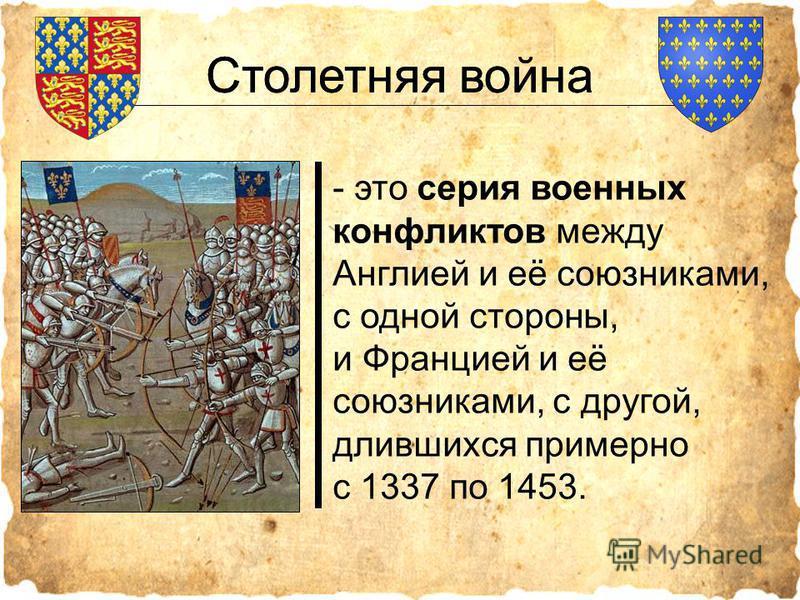 Столетняя война - это серия военных конфликтов между Англией и её союзниками, с одной стороны, и Францией и её союзниками, с другой, длившихся примерно с 1337 по 1453. Столетняя война