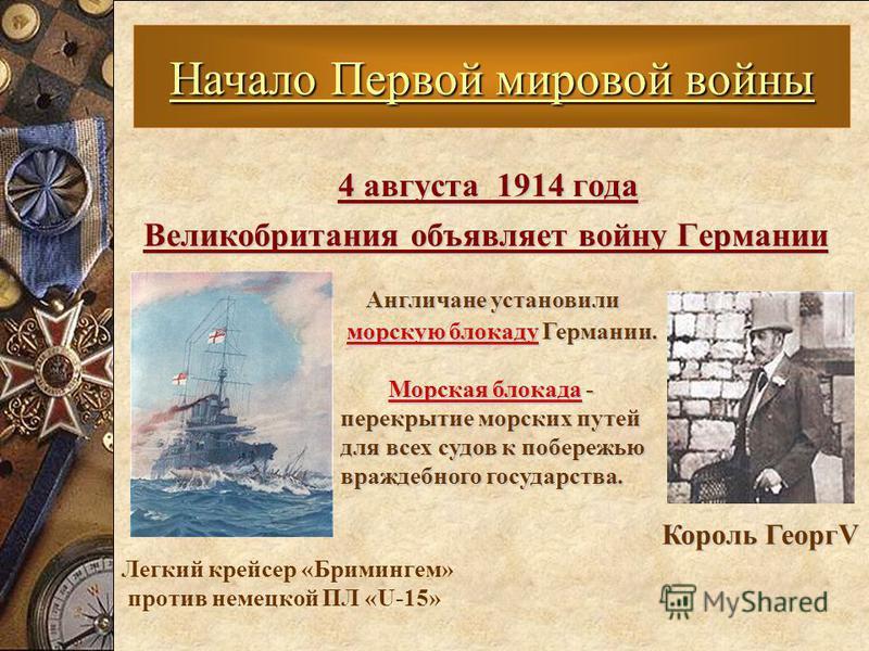 4 августа 1914 года Великобритания объявляет войну Германии Великобритания объявляет войну Германии Начало Первой мировой войны Король ГеоргV Король ГеоргV Англичане установили морскую блокаду Германии. морскую блокаду Германии. Морская блокада - пер