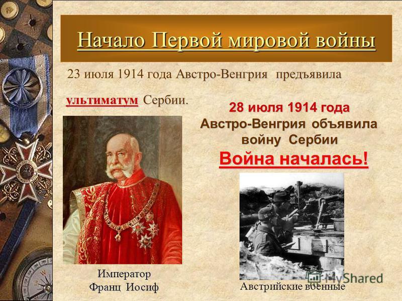 Австро-Венгрия предъявила 23 июля 1914 года Австро-Венгрия предъявила ультиматум Сербии. ультиматум Сербии. Начало Первой мировой войны Император Франц Иосиф Франц Иосиф Австрийские военные 28 июля 1914 года 28 июля 1914 года Австро-Венгрия объявила