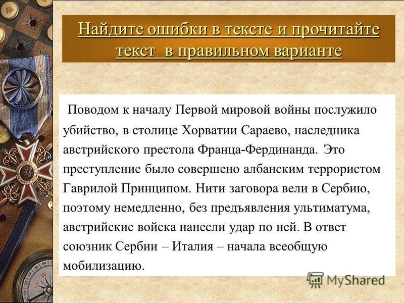 Поводом к началу Первой мировой войны послужило убийство, в столице Хорватии Сараево, наследника австрийского престола Франца-Фердинанда. Это преступление было совершено албанским террористом Гаврилой Принципом. Нити заговора вели в Сербию, поэтому н