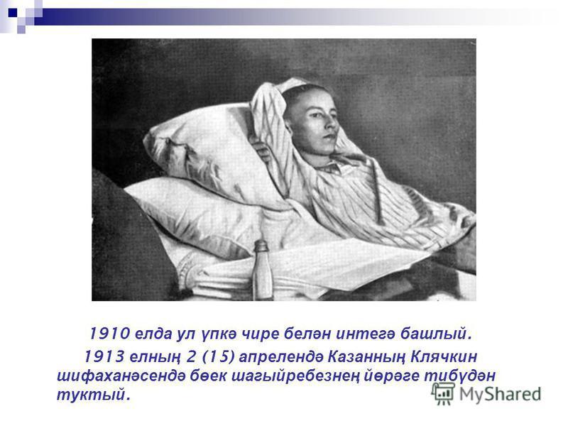 1910 елда ул үпкә чире белән интегә башлый. 1913 елның 2 (15) апрелендә Казанның Клячкин шифаханәсендә бөек шагыйребезнең йөрәге тибүдән туктый.