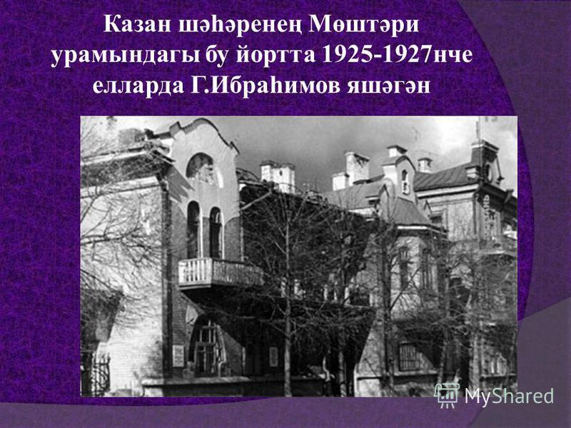 Казан шәһәренең Мөштәри урамындагы бу йортта 1925-1927нче елларда Г.Ибраһимов яшәгән