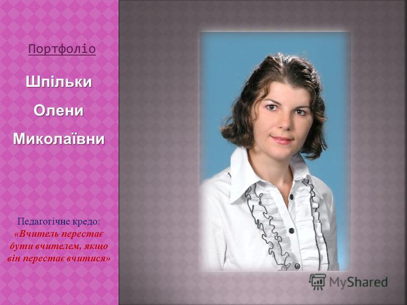 Портфоліо ШпількиОлениМиколаївни Педагогічне кредо: «Вчитель перестає бути вчителем, якщо він перестає вчитися»