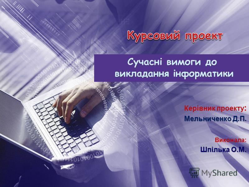 Керівник проекту : Мельниченко Д.П. Виконала: Шпілька О.М. Сучасні вимоги до викладання інформатики
